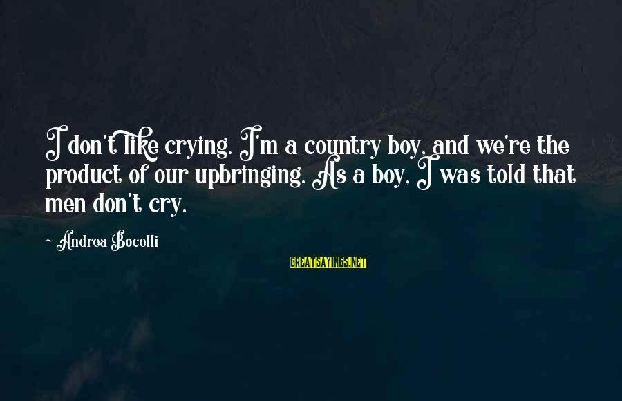 Country Boy Sayings By Andrea Bocelli: I don't like crying. I'm a country boy, and we're the product of our upbringing.