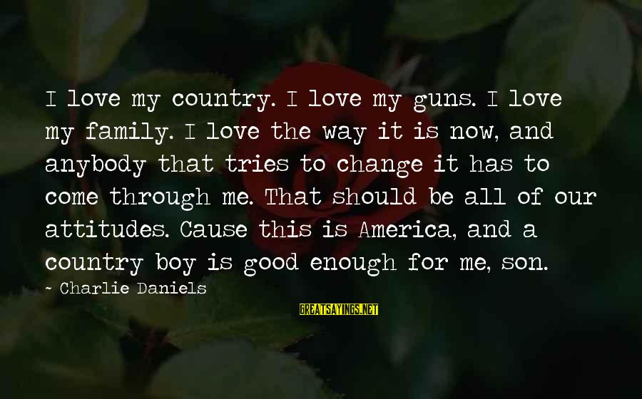 Country Boy Sayings By Charlie Daniels: I love my country. I love my guns. I love my family. I love the