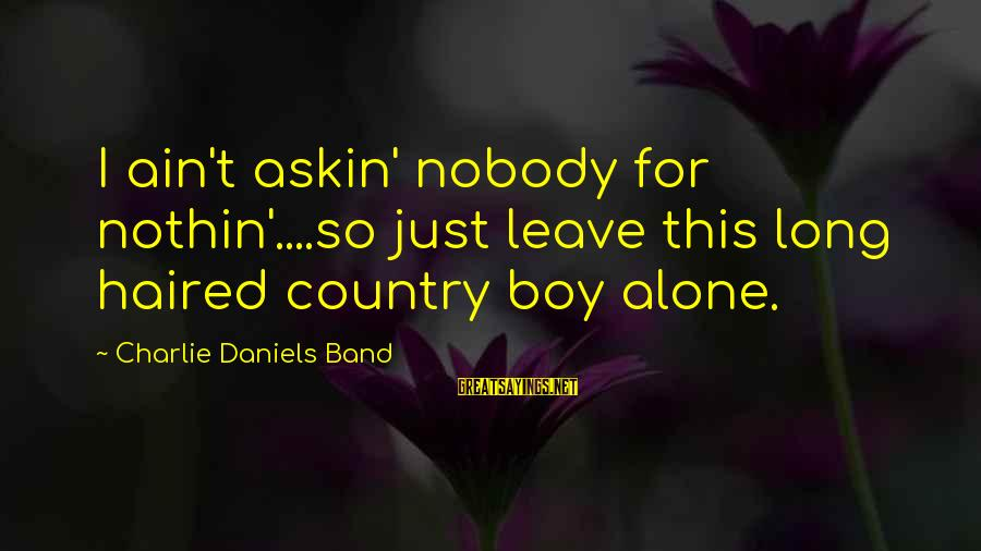 Country Boy Sayings By Charlie Daniels Band: I ain't askin' nobody for nothin'....so just leave this long haired country boy alone.