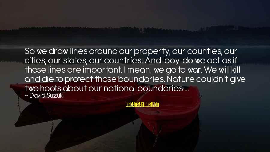 Country Boy Sayings By David Suzuki: So we draw lines around our property, our counties, our cities, our states, our countries.