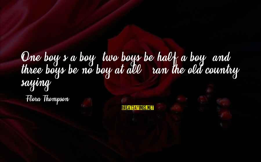 Country Boy Sayings By Flora Thompson: One boy's a boy; two boys be half a boy, and three boys be no