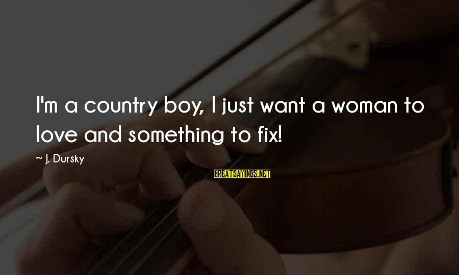 Country Boy Sayings By J. Dursky: I'm a country boy, I just want a woman to love and something to fix!