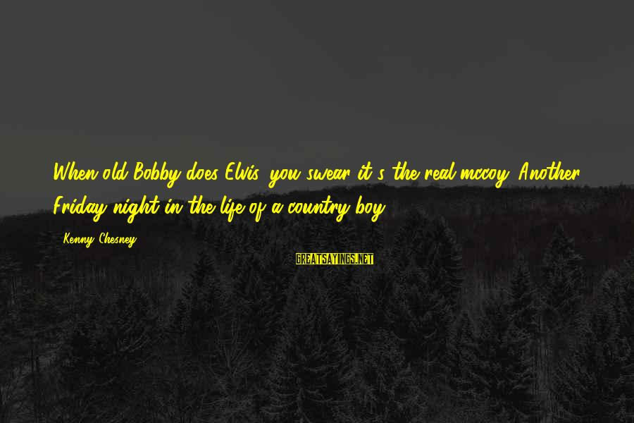 Country Boy Sayings By Kenny Chesney: When old Bobby does Elvis, you swear it's the real mccoy. Another Friday night in