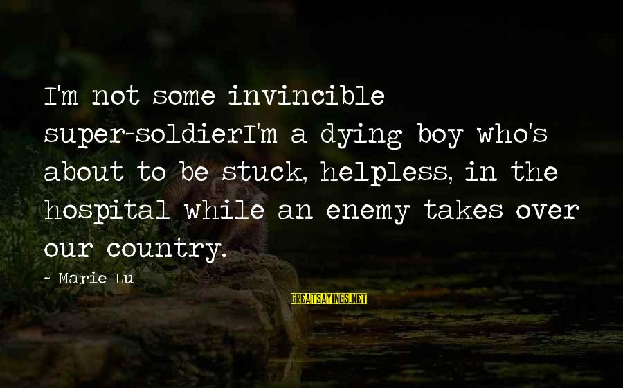 Country Boy Sayings By Marie Lu: I'm not some invincible super-soldierI'm a dying boy who's about to be stuck, helpless, in