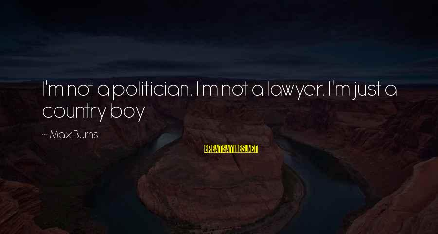 Country Boy Sayings By Max Burns: I'm not a politician. I'm not a lawyer. I'm just a country boy.