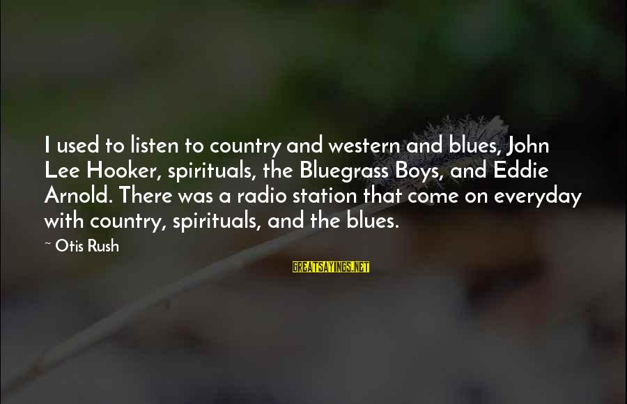 Country Boy Sayings By Otis Rush: I used to listen to country and western and blues, John Lee Hooker, spirituals, the