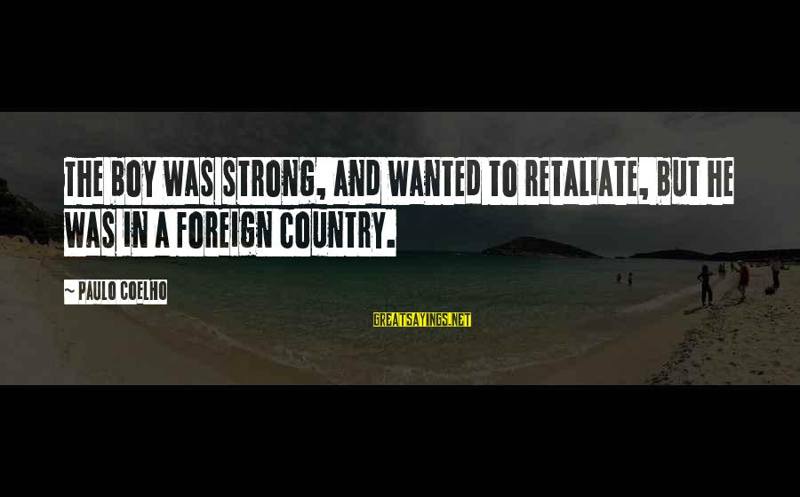 Country Boy Sayings By Paulo Coelho: The boy was strong, and wanted to retaliate, but he was in a foreign country.