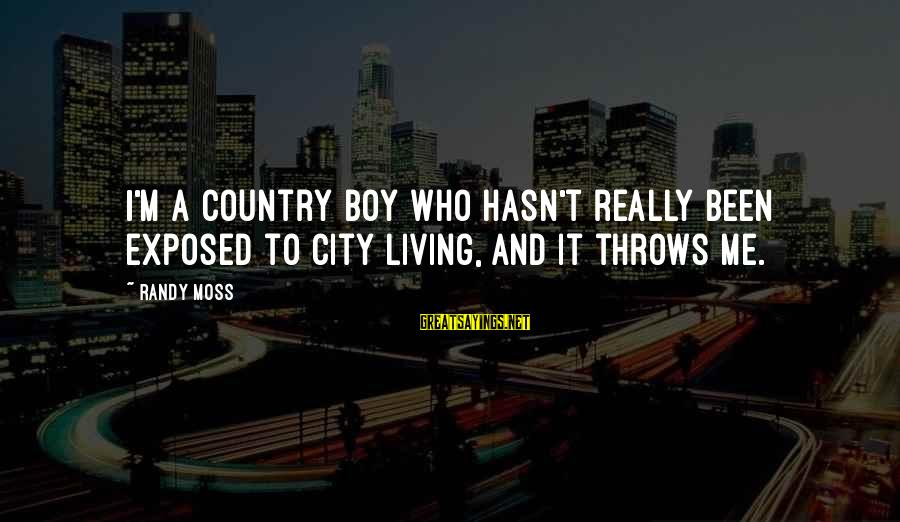 Country Boy Sayings By Randy Moss: I'm a country boy who hasn't really been exposed to city living, and it throws