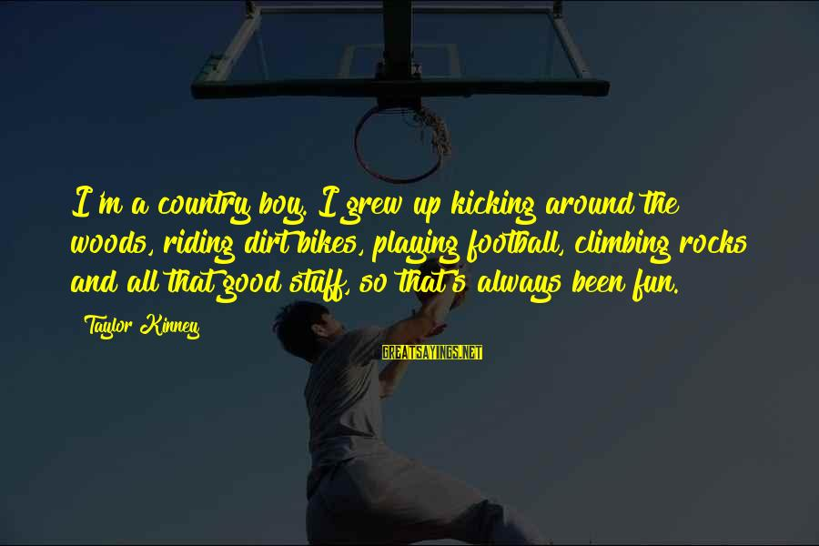 Country Boy Sayings By Taylor Kinney: I'm a country boy. I grew up kicking around the woods, riding dirt bikes, playing