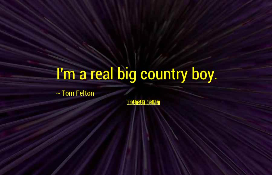 Country Boy Sayings By Tom Felton: I'm a real big country boy.
