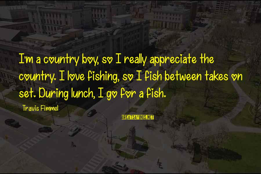 Country Boy Sayings By Travis Fimmel: I'm a country boy, so I really appreciate the country. I love fishing, so I