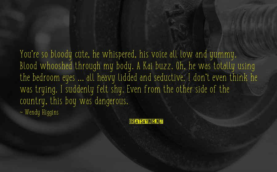 Country Boy Sayings By Wendy Higgins: You're so bloody cute, he whispered, his voice all low and yummy. Blood whooshed through