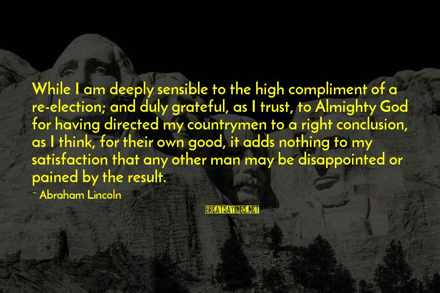 Countrymen Sayings By Abraham Lincoln: While I am deeply sensible to the high compliment of a re-election; and duly grateful,