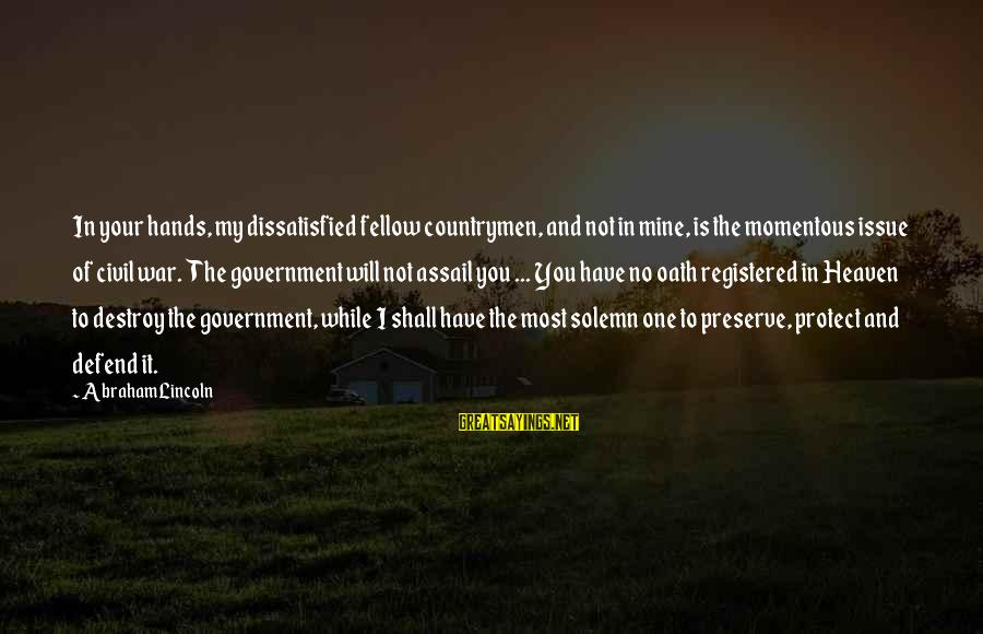 Countrymen Sayings By Abraham Lincoln: In your hands, my dissatisfied fellow countrymen, and not in mine, is the momentous issue