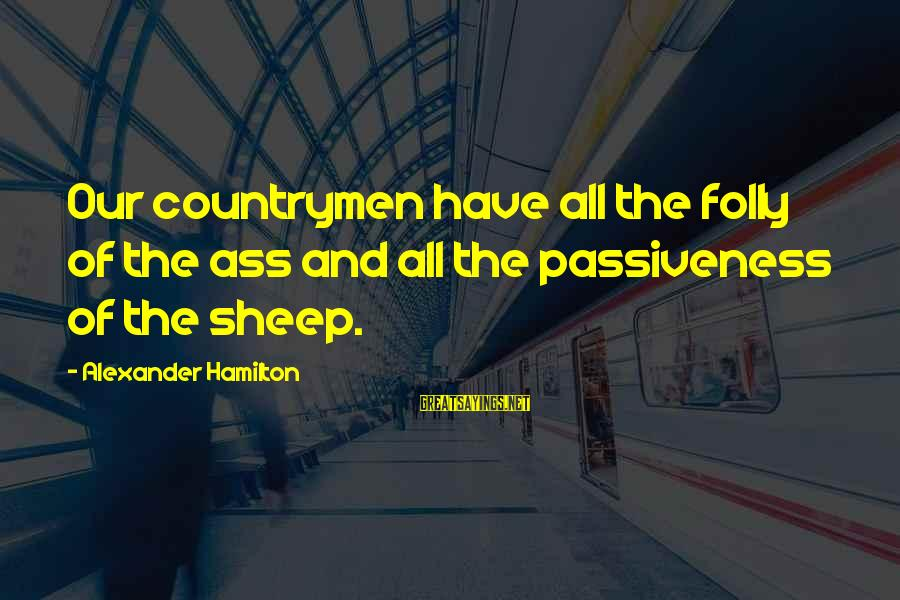Countrymen Sayings By Alexander Hamilton: Our countrymen have all the folly of the ass and all the passiveness of the