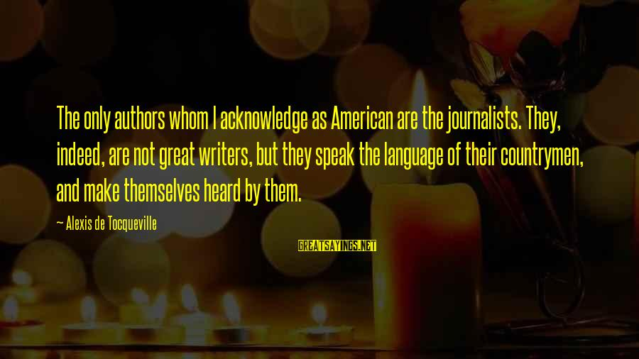 Countrymen Sayings By Alexis De Tocqueville: The only authors whom I acknowledge as American are the journalists. They, indeed, are not