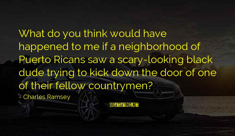 Countrymen Sayings By Charles Ramsey: What do you think would have happened to me if a neighborhood of Puerto Ricans