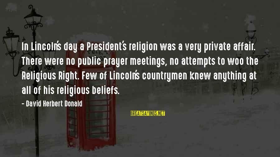 Countrymen Sayings By David Herbert Donald: In Lincoln's day a President's religion was a very private affair. There were no public