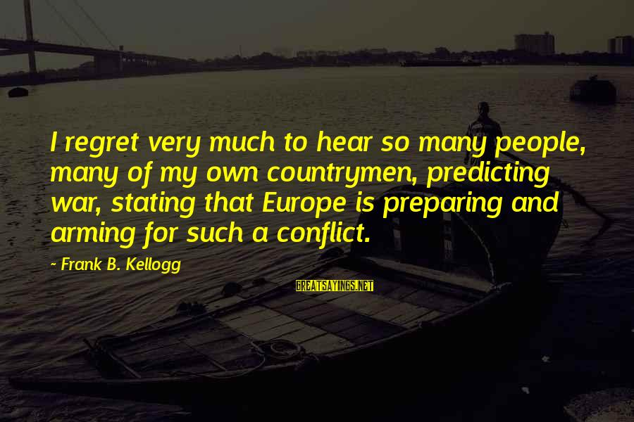 Countrymen Sayings By Frank B. Kellogg: I regret very much to hear so many people, many of my own countrymen, predicting