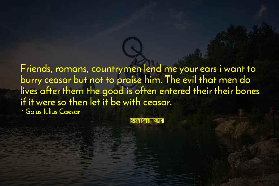 Countrymen Sayings By Gaius Iulius Caesar: Friends, romans, countrymen lend me your ears i want to burry ceasar but not to