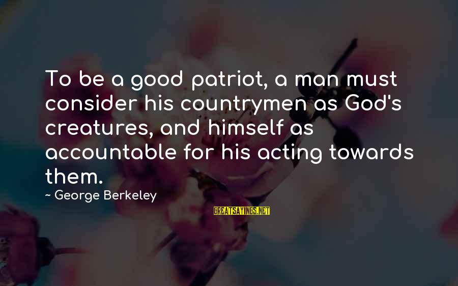 Countrymen Sayings By George Berkeley: To be a good patriot, a man must consider his countrymen as God's creatures, and