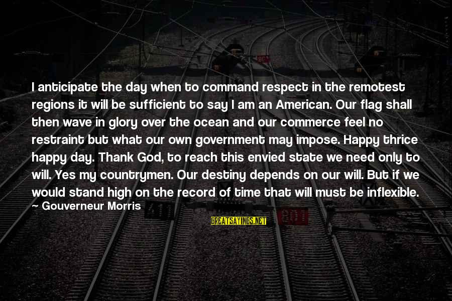 Countrymen Sayings By Gouverneur Morris: I anticipate the day when to command respect in the remotest regions it will be