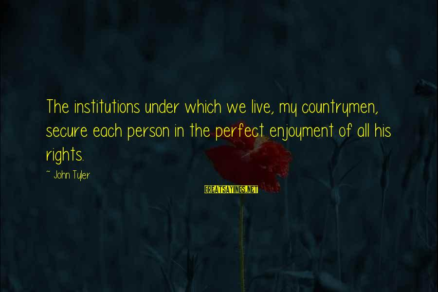 Countrymen Sayings By John Tyler: The institutions under which we live, my countrymen, secure each person in the perfect enjoyment