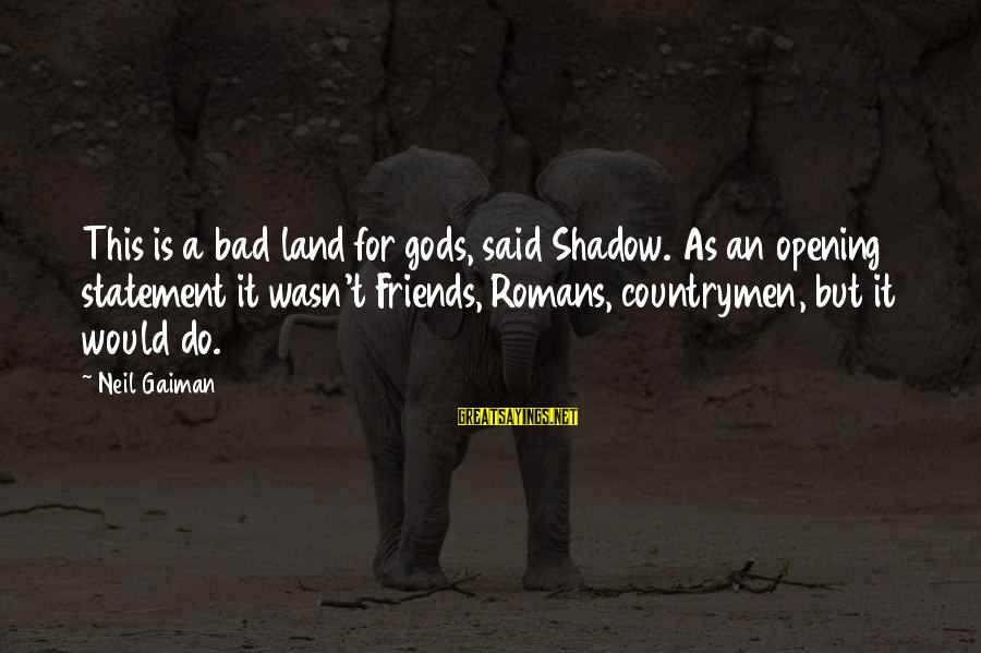 Countrymen Sayings By Neil Gaiman: This is a bad land for gods, said Shadow. As an opening statement it wasn't