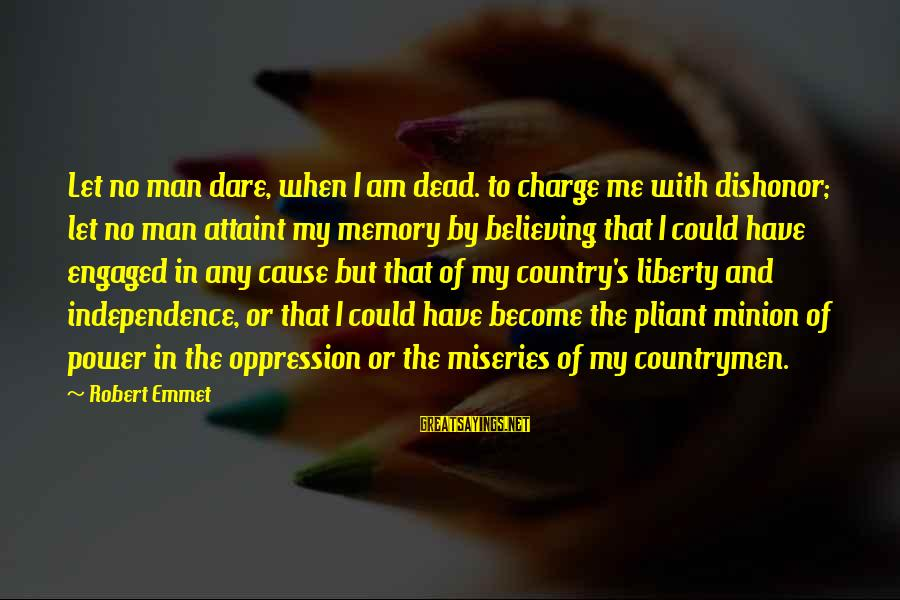 Countrymen Sayings By Robert Emmet: Let no man dare, when I am dead. to charge me with dishonor; let no