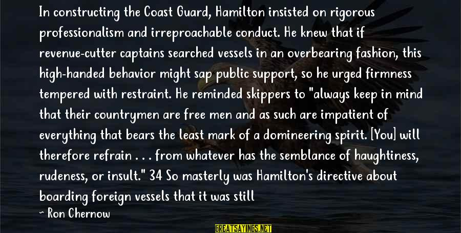 Countrymen Sayings By Ron Chernow: In constructing the Coast Guard, Hamilton insisted on rigorous professionalism and irreproachable conduct. He knew