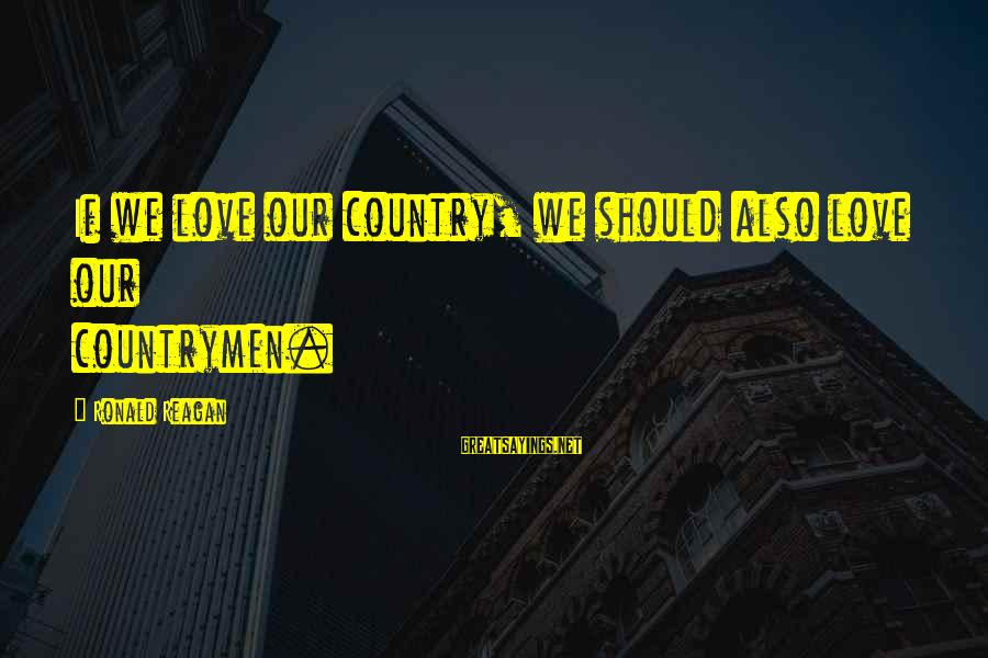 Countrymen Sayings By Ronald Reagan: If we love our country, we should also love our countrymen.