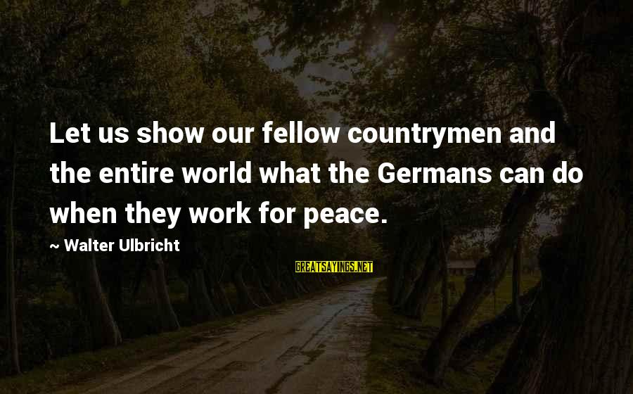 Countrymen Sayings By Walter Ulbricht: Let us show our fellow countrymen and the entire world what the Germans can do