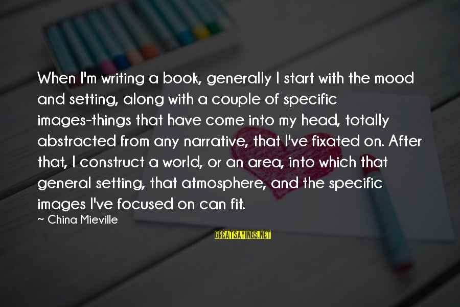Couple Images With Sayings By China Mieville: When I'm writing a book, generally I start with the mood and setting, along with