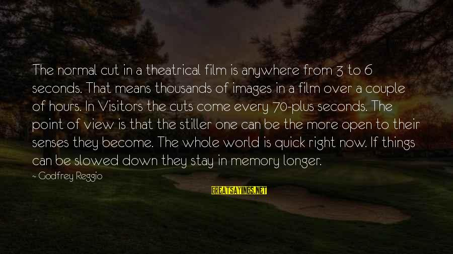 Couple Images With Sayings By Godfrey Reggio: The normal cut in a theatrical film is anywhere from 3 to 6 seconds. That