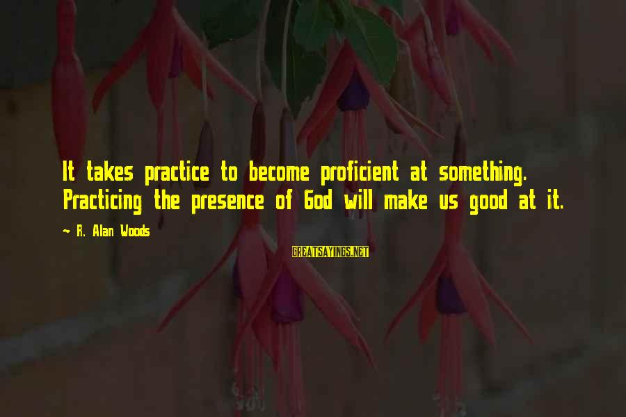 Couples Having Ups And Downs Sayings By R. Alan Woods: It takes practice to become proficient at something. Practicing the presence of God will make
