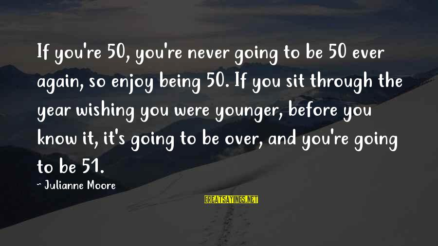 Coursebook Sayings By Julianne Moore: If you're 50, you're never going to be 50 ever again, so enjoy being 50.