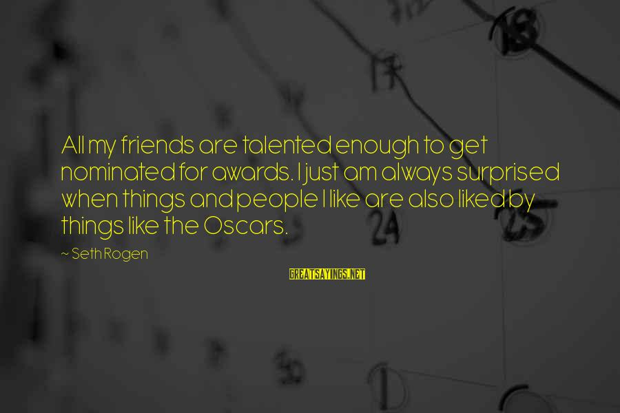 Coursebook Sayings By Seth Rogen: All my friends are talented enough to get nominated for awards. I just am always