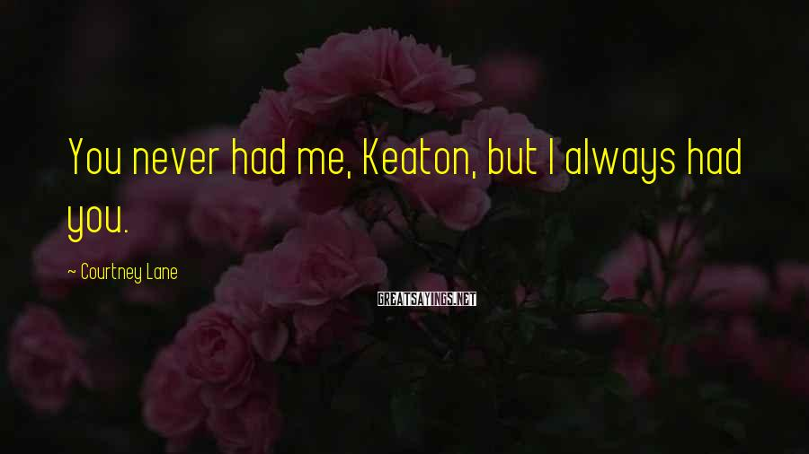 Courtney Lane Sayings: You never had me, Keaton, but I always had you.