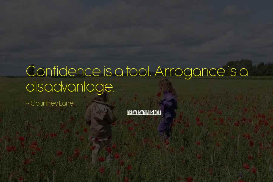 Courtney Lane Sayings: Confidence is a tool. Arrogance is a disadvantage.