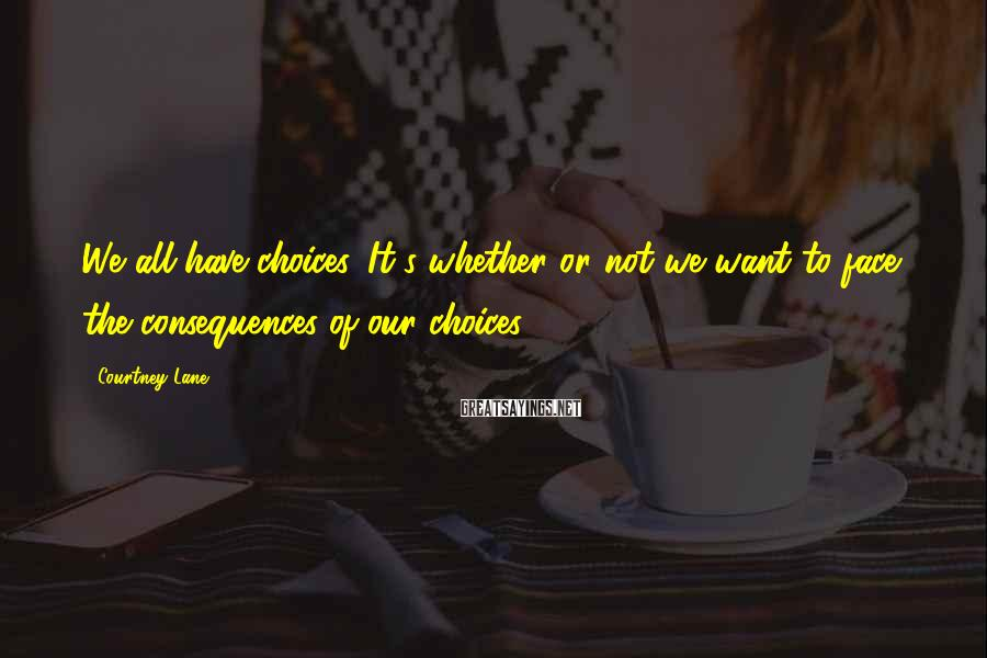 Courtney Lane Sayings: We all have choices. It's whether or not we want to face the consequences of