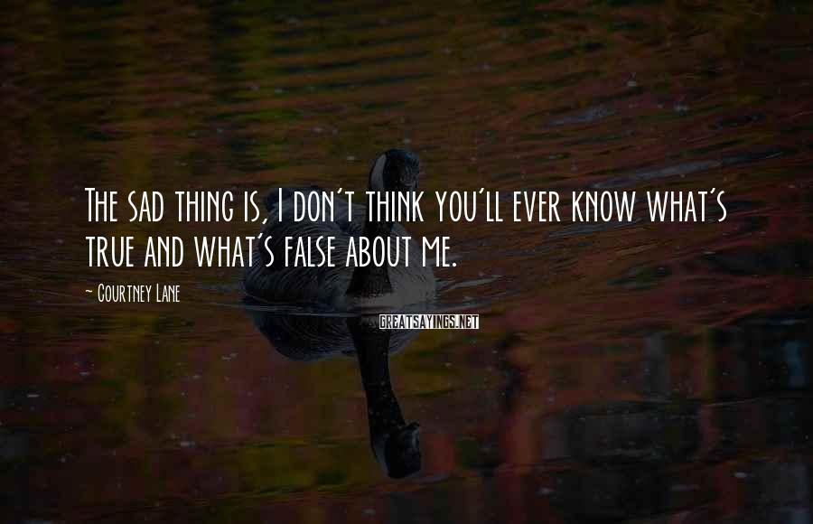 Courtney Lane Sayings: The sad thing is, I don't think you'll ever know what's true and what's false