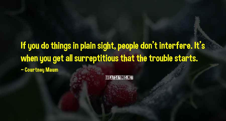 Courtney Maum Sayings: If you do things in plain sight, people don't interfere. It's when you get all