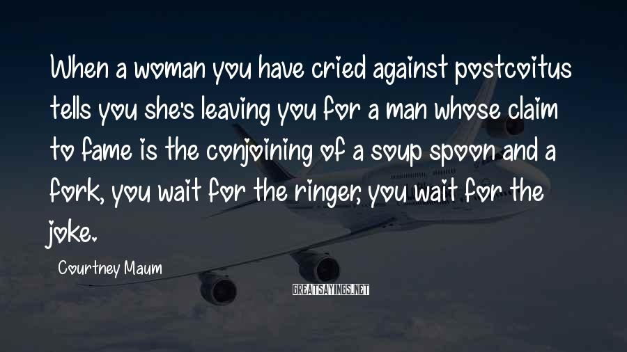Courtney Maum Sayings: When a woman you have cried against postcoitus tells you she's leaving you for a