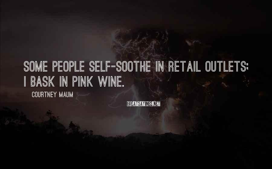 Courtney Maum Sayings: Some people self-soothe in retail outlets; I bask in pink wine.
