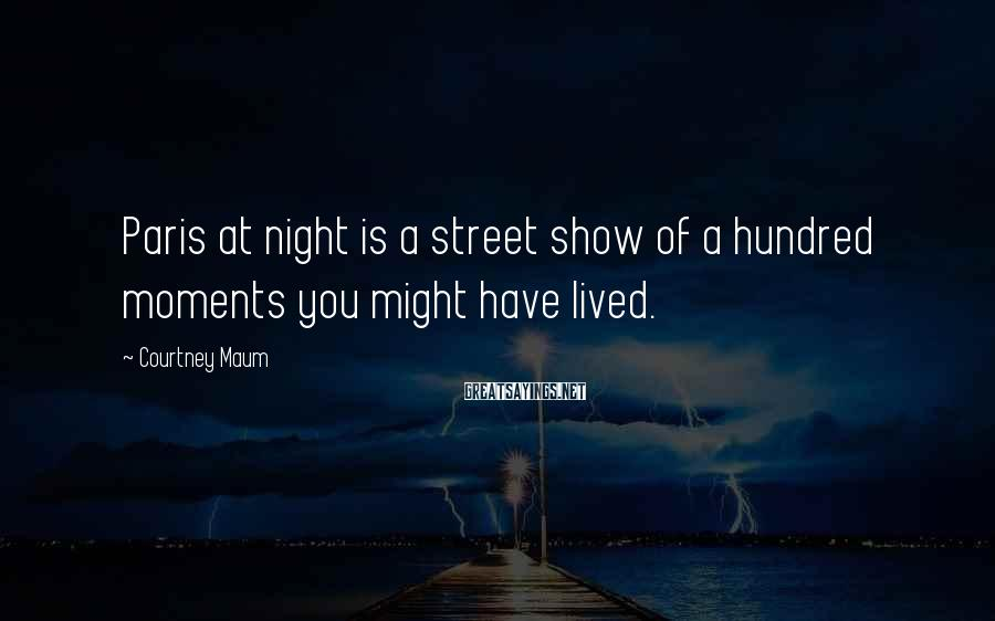 Courtney Maum Sayings: Paris at night is a street show of a hundred moments you might have lived.