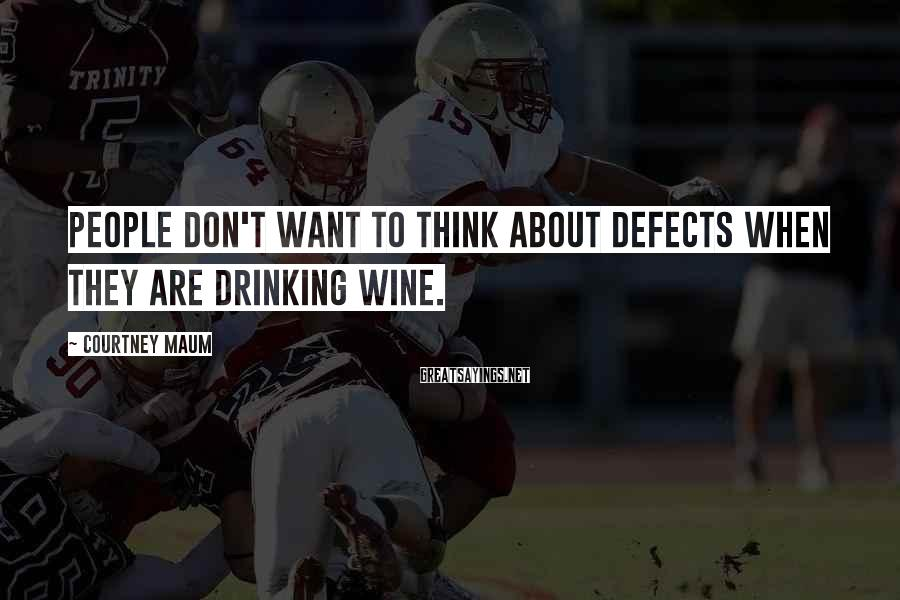 Courtney Maum Sayings: People don't want to think about defects when they are drinking wine.