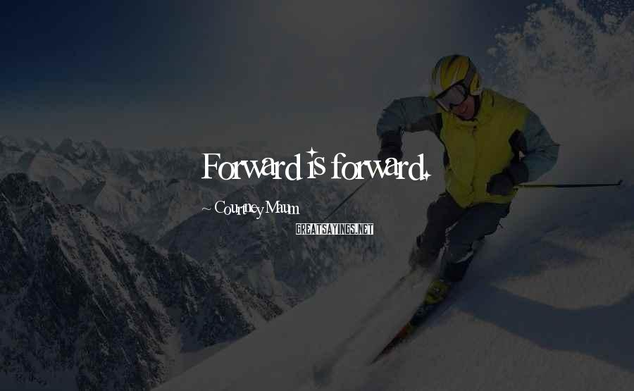 Courtney Maum Sayings: Forward is forward.
