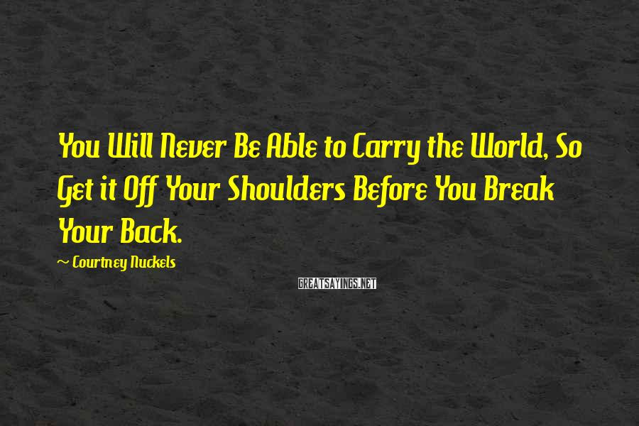 Courtney Nuckels Sayings: You Will Never Be Able to Carry the World, So Get it Off Your Shoulders