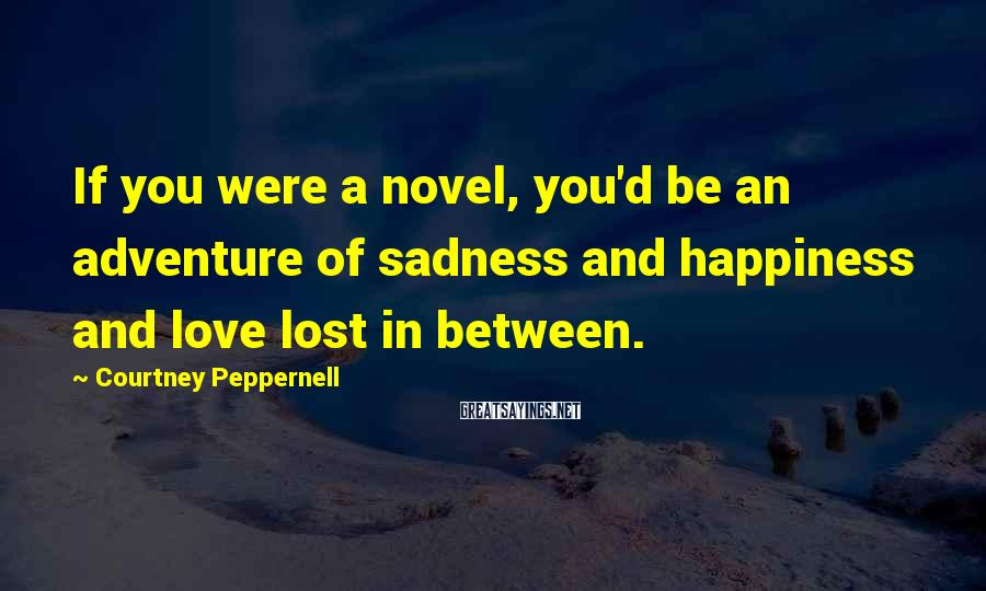 Courtney Peppernell Sayings: If you were a novel, you'd be an adventure of sadness and happiness and love