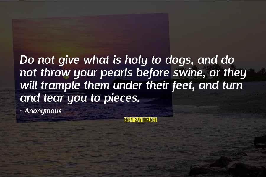 Cousins Pinterest Sayings By Anonymous: Do not give what is holy to dogs, and do not throw your pearls before